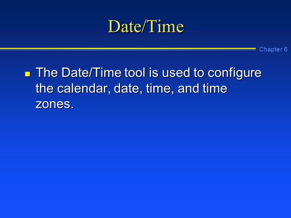 Chapter 6 Date/Time n The Date/Time tool is used to configure the calendar, date, time, and time zones.