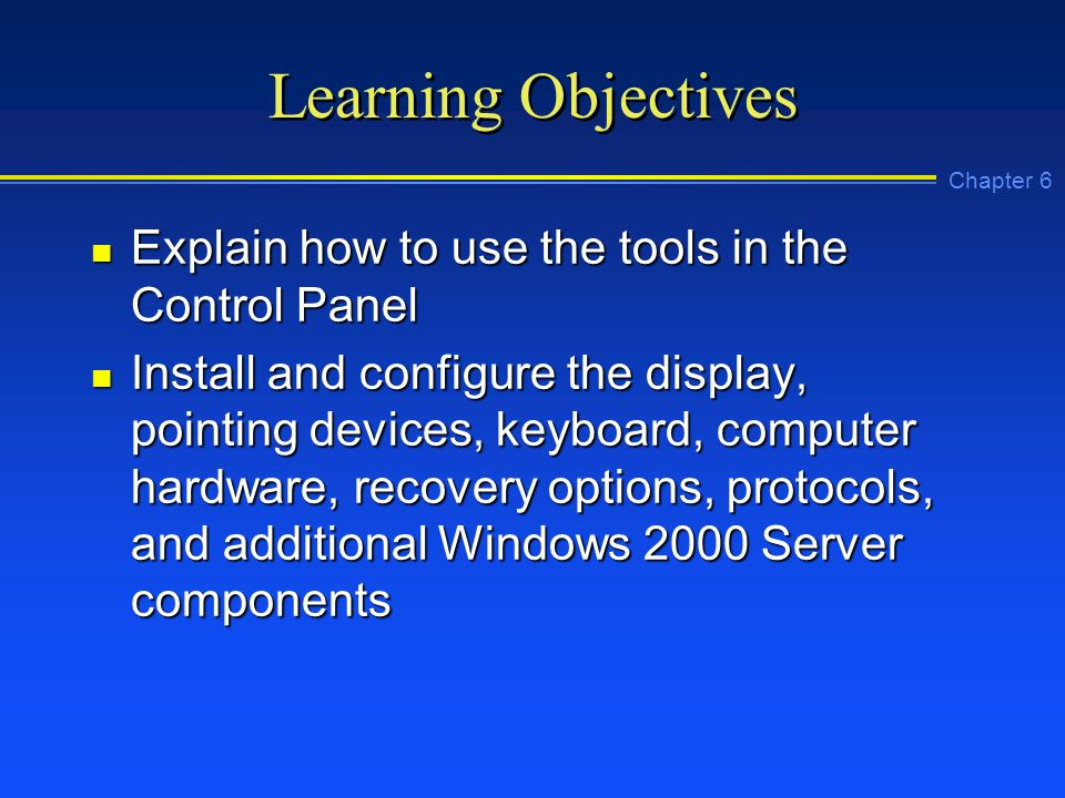 Chapter 6 Learning Objectives n Explain how to use the tools in the Control Panel n Install and configure the display, pointing devices, keyboard, computer hardware, recovery options, protocols, and additional Windows 2000 Server components