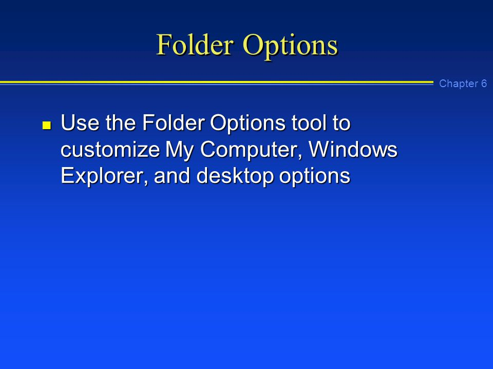 Chapter 6 Folder Options n Use the Folder Options tool to customize My Computer, Windows Explorer, and desktop options
