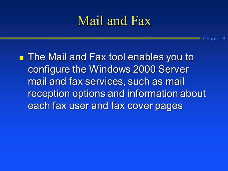 Chapter 6 Mail and Fax n The Mail and Fax tool enables you to configure the Windows 2000 Server mail and fax services, such as mail reception options and information about each fax user and fax cover pages