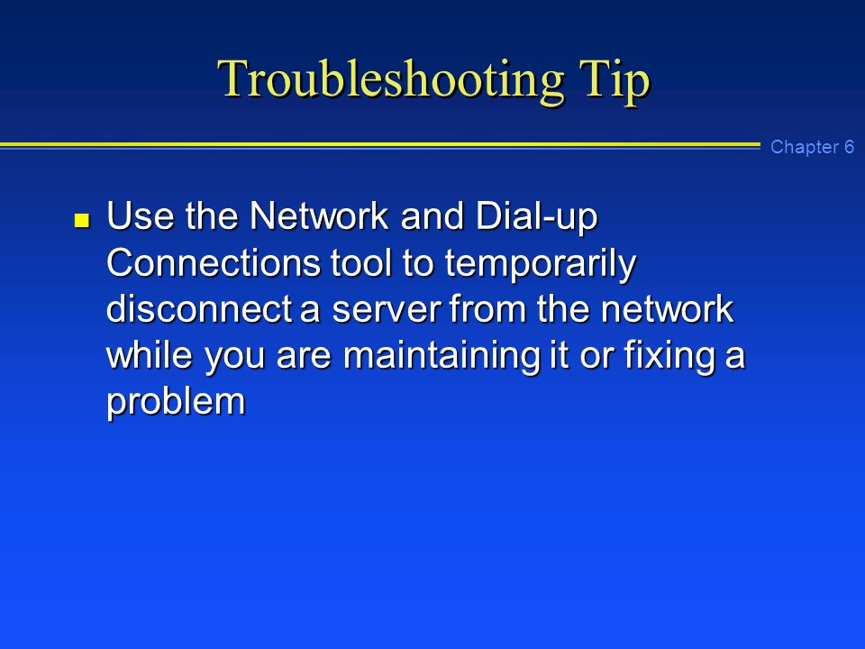 Chapter 6 Troubleshooting Tip n Use the Network and Dial-up Connections tool to temporarily disconnect a server from the network while you are maintaining it or fixing a problem