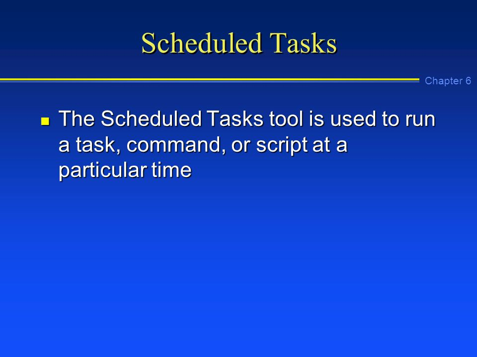 Chapter 6 Scheduled Tasks n The Scheduled Tasks tool is used to run a task, command, or script at a particular time