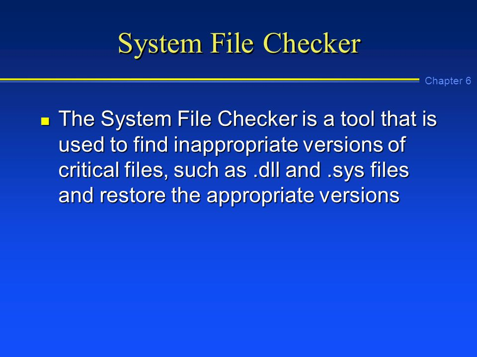 Chapter 6 System File Checker n The System File Checker is a tool that is used to find inappropriate versions of critical files, such as.dll and.sys files and restore the appropriate versions