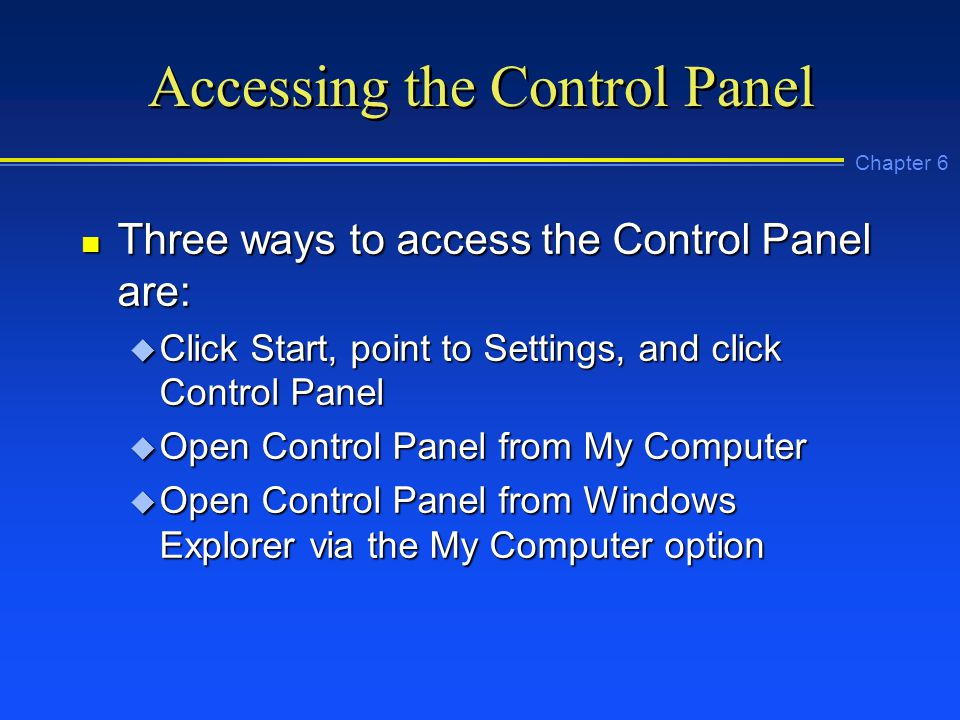 Chapter 6 Accessing the Control Panel n Three ways to access the Control Panel are: u Click Start, point to Settings, and click Control Panel u Open Control Panel from My Computer u Open Control Panel from Windows Explorer via the My Computer option