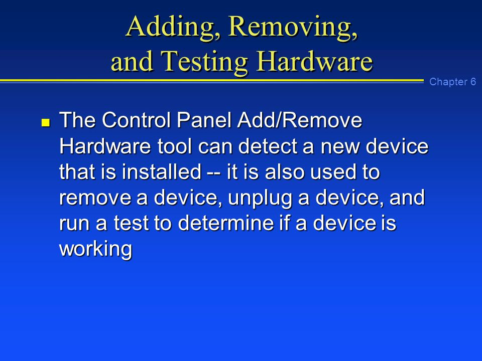 Chapter 6 Adding, Removing, and Testing Hardware n The Control Panel Add/Remove Hardware tool can detect a new device that is installed -- it is also used to remove a device, unplug a device, and run a test to determine if a device is working
