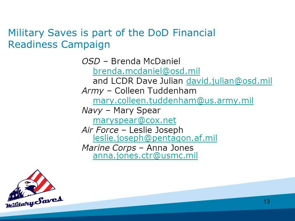 13 Military Saves is part of the DoD Financial Readiness Campaign OSD – Brenda McDaniel brenda.mcdaniel@osd.mil and LCDR Dave Julian david.julian@osd.mildavid.julian@osd.mil Army – Colleen Tuddenham mary.colleen.tuddenham@us.army.mil Navy – Mary Spear maryspear@cox.net Air Force – Leslie Joseph leslie.joseph@pentagon.af.mil leslie.joseph@pentagon.af.mil Marine Corps – Anna Jones anna.jones.ctr@usmc.mil anna.jones.ctr@usmc.mil