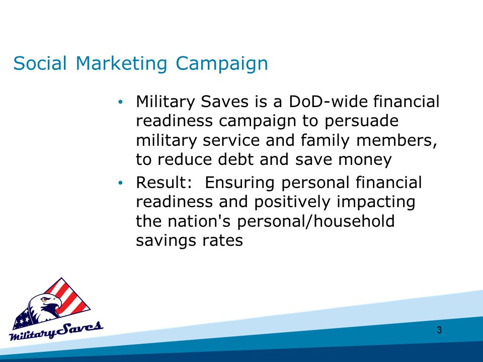 3 Social Marketing Campaign Military Saves is a DoD-wide financial readiness campaign to persuade military service and family members, to reduce debt and save money Result: Ensuring personal financial readiness and positively impacting the nation s personal/household savings rates