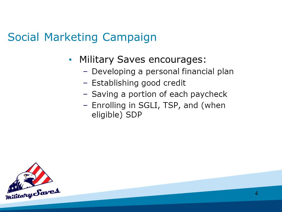 4 Social Marketing Campaign Military Saves encourages: –Developing a personal financial plan –Establishing good credit –Saving a portion of each paycheck –Enrolling in SGLI, TSP, and (when eligible) SDP