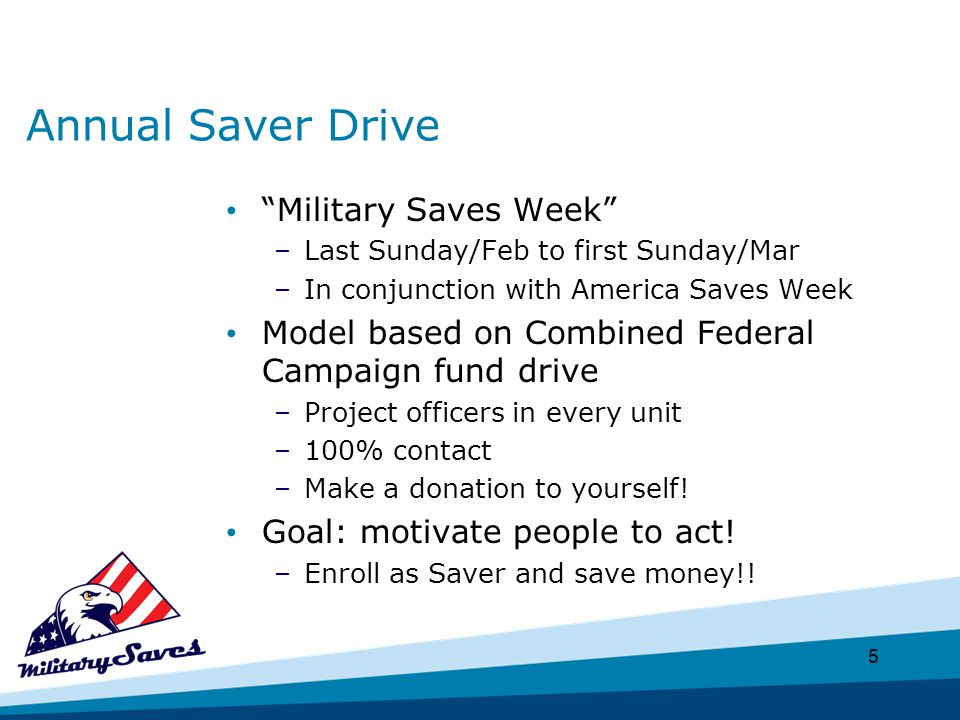 5 Annual Saver Drive Military Saves Week –Last Sunday/Feb to first Sunday/Mar –In conjunction with America Saves Week Model based on Combined Federal Campaign fund drive –Project officers in every unit –100% contact –Make a donation to yourself.