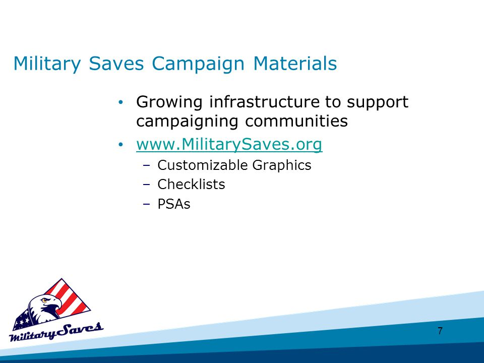 7 Military Saves Campaign Materials Growing infrastructure to support campaigning communities www.MilitarySaves.org –Customizable Graphics –Checklists –PSAs