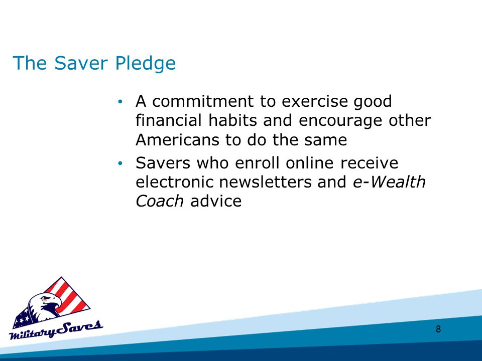8 The Saver Pledge A commitment to exercise good financial habits and encourage other Americans to do the same Savers who enroll online receive electronic newsletters and e-Wealth Coach advice