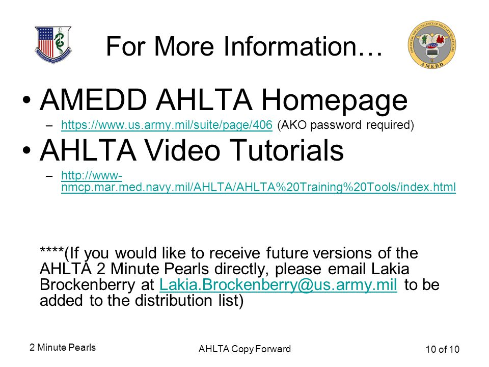 2 Minute Pearls AHLTA Copy Forward 10 of 10 For More Information… AMEDD AHLTA Homepage –https://www.us.army.mil/suite/page/406 (AKO password required)