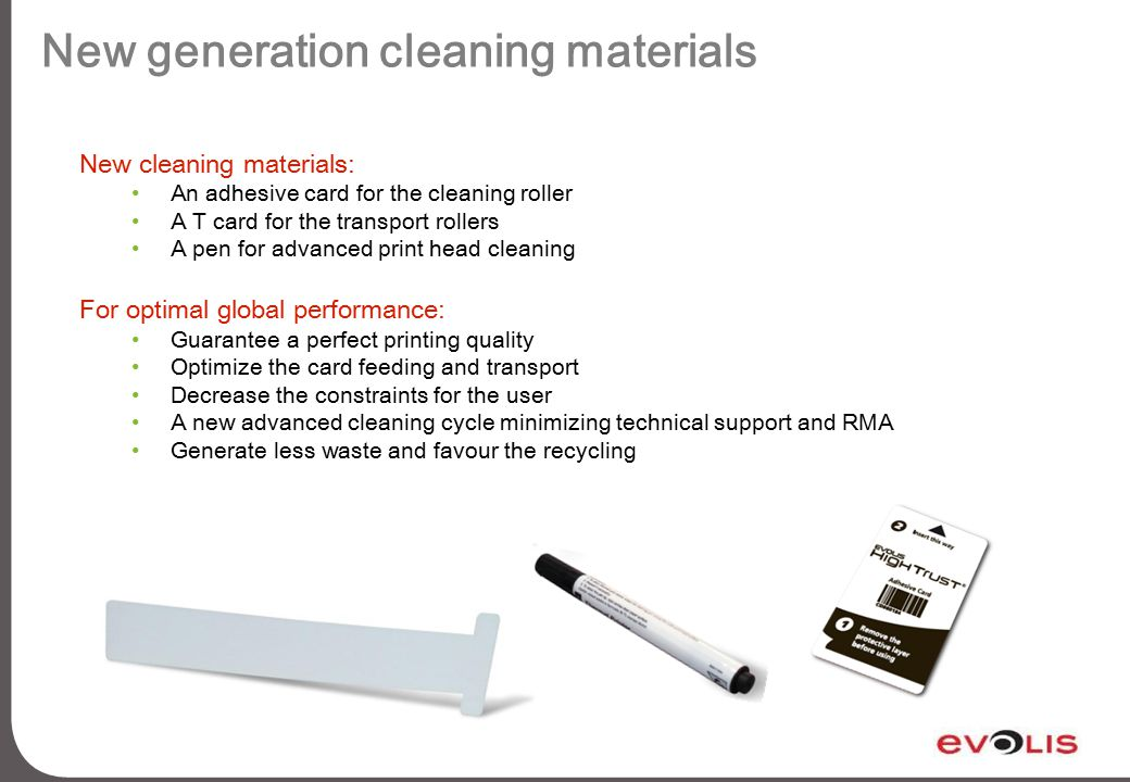 New generation cleaning materials New cleaning materials: An adhesive card for the cleaning roller A T card for the transport rollers A pen for advanced print head cleaning For optimal global performance: Guarantee a perfect printing quality Optimize the card feeding and transport Decrease the constraints for the user A new advanced cleaning cycle minimizing technical support and RMA Generate less waste and favour the recycling