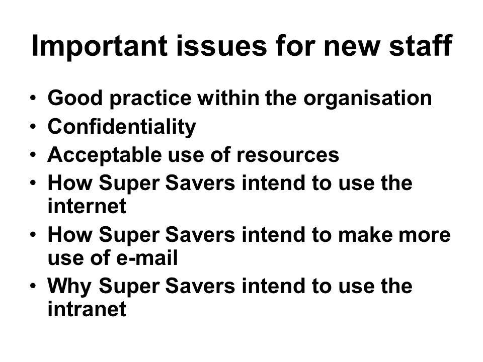 Important issues for new staff Good practice within the organisation Confidentiality Acceptable use of resources How Super Savers intend to use the in