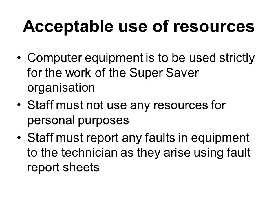 Acceptable use of resources Computer equipment is to be used strictly for the work of the Super Saver organisation Staff must not use any resources fo