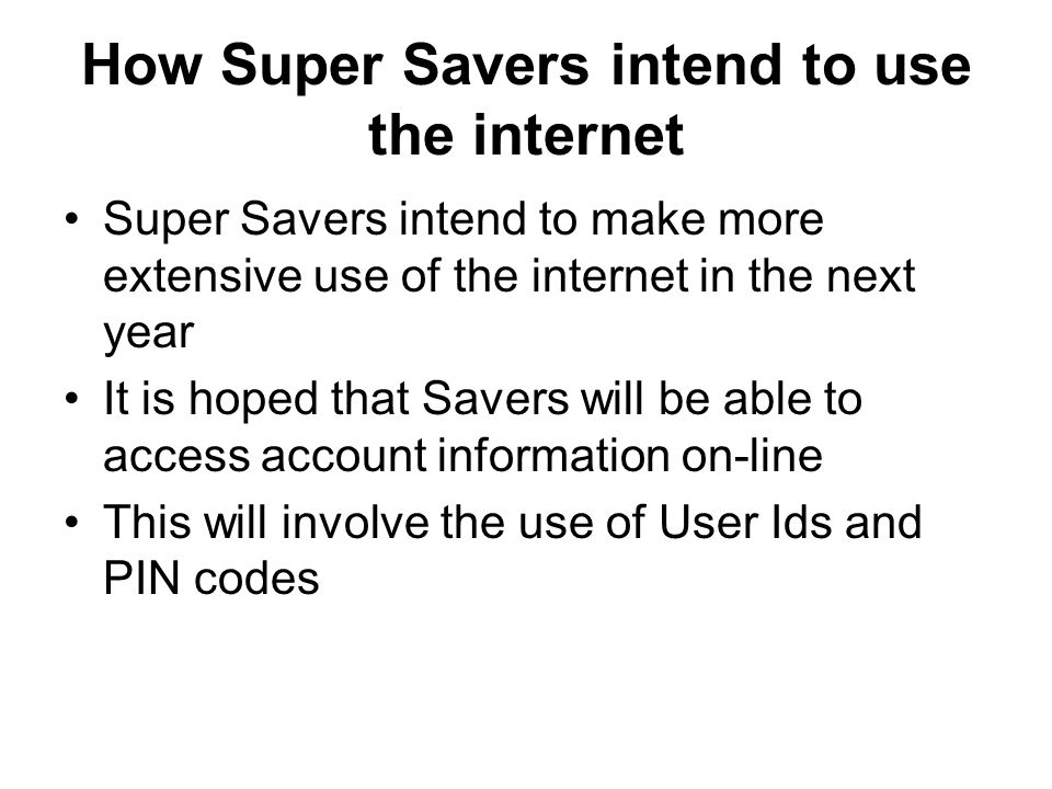 Why Super Savers intend to make more use of e-mail Communicating with Savers by e-mail will help reduce costs Important information can be passed on quickly Savers can communicate easily with staff Savers will not have to be present during opening hours to have queries resolved
