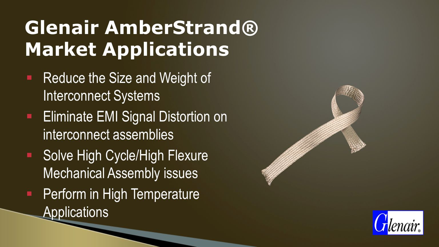 Glenair AmberStrand® Market Applications  Reduce the Size and Weight of Interconnect Systems  Eliminate EMI Signal Distortion on interconnect assemblies  Solve High Cycle/High Flexure Mechanical Assembly issues  Perform in High Temperature Applications