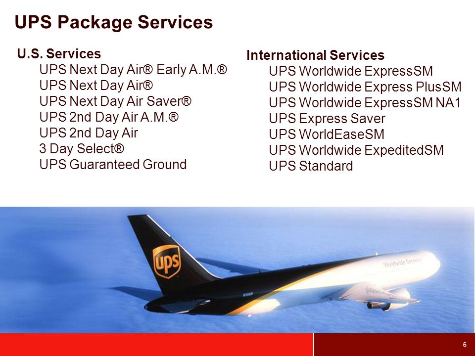6 UPS Package Services International Services UPS Worldwide ExpressSM UPS Worldwide Express PlusSM UPS Worldwide ExpressSM NA1 UPS Express Saver UPS WorldEaseSM UPS Worldwide ExpeditedSM UPS Standard U.S.