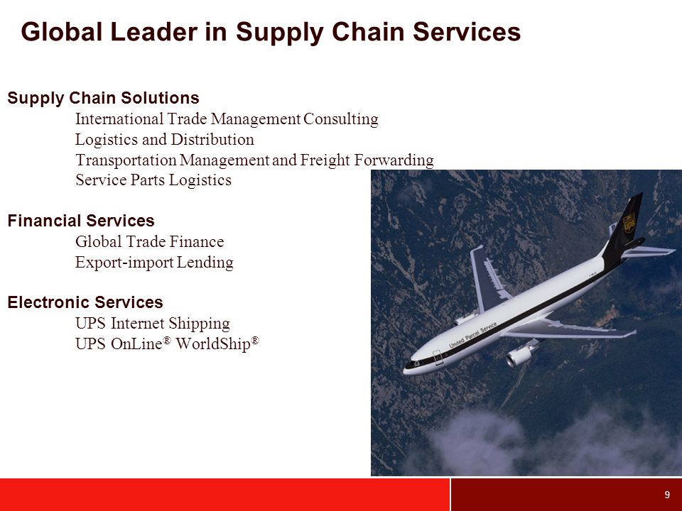 9 Global Leader in Supply Chain Services Supply Chain Solutions International Trade Management Consulting Logistics and Distribution Transportation Management and Freight Forwarding Service Parts Logistics Financial Services Global Trade Finance Export-import Lending Electronic Services UPS Internet Shipping UPS OnLine ® WorldShip ®