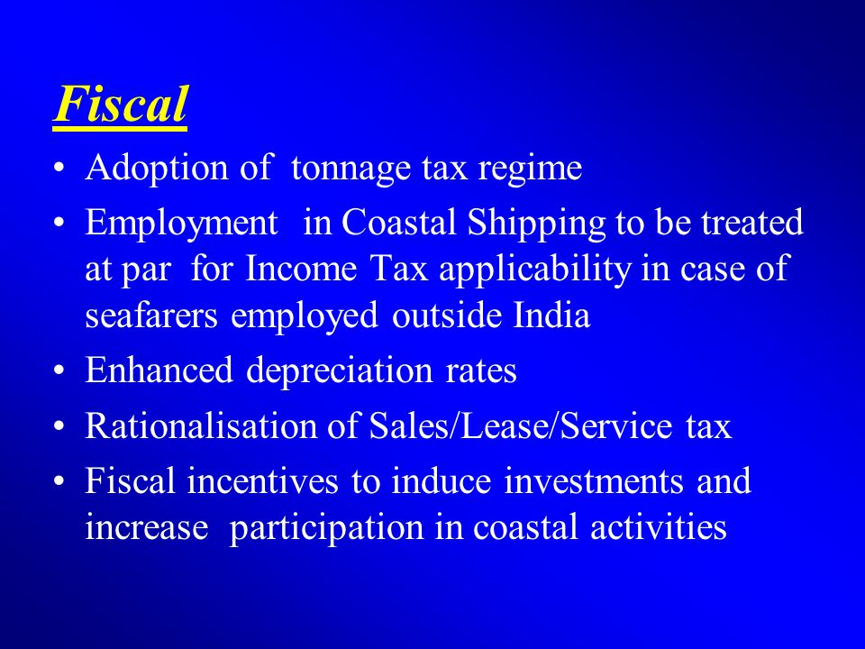 Fiscal Adoption of tonnage tax regime Employment in Coastal Shipping to be treated at par for Income Tax applicability in case of seafarers employed outside India Enhanced depreciation rates Rationalisation of Sales/Lease/Service tax Fiscal incentives to induce investments and increase participation in coastal activities