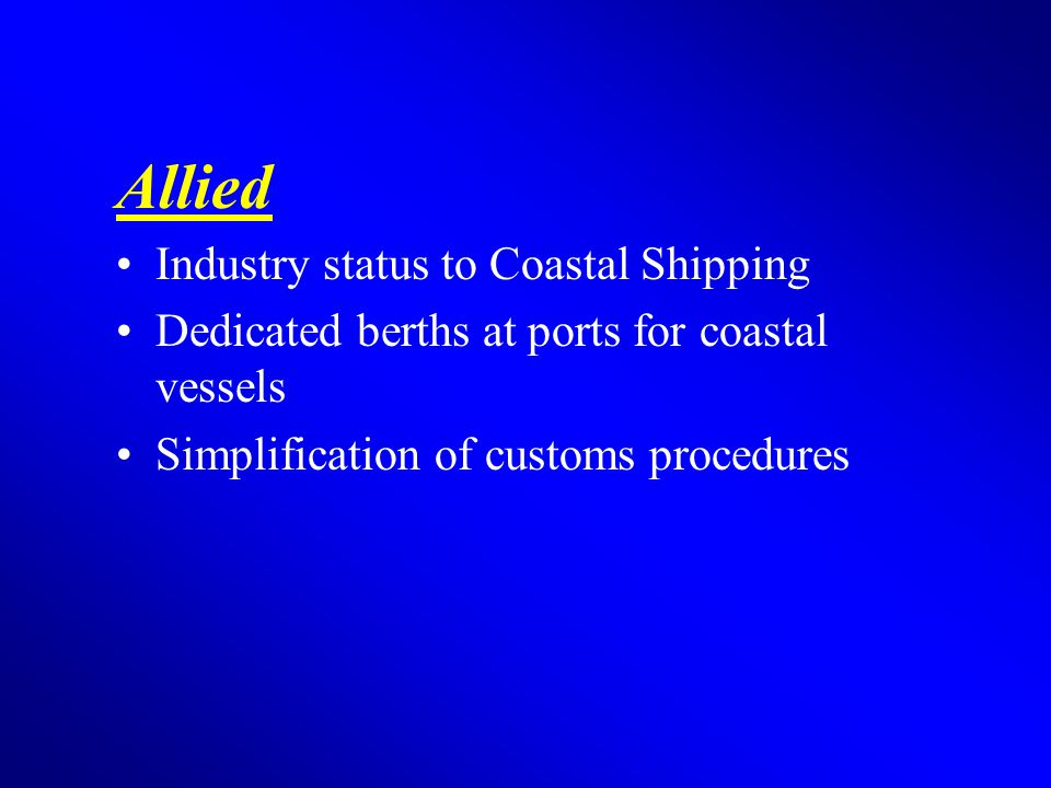 Allied Industry status to Coastal Shipping Dedicated berths at ports for coastal vessels Simplification of customs procedures