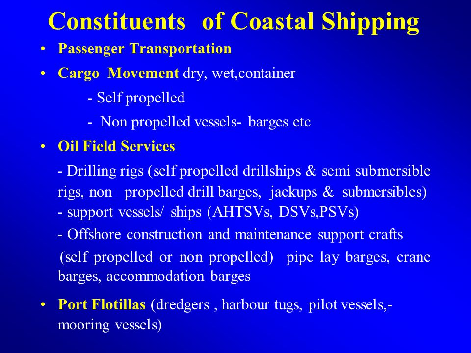 Constituents of Coastal Shipping Passenger Transportation Cargo Movement dry, wet,container - Self propelled - Non propelled vessels- barges etc Oil Field Services - Drilling rigs (self propelled drillships & semi submersible rigs, non propelled drill barges, jackups & submersibles) - support vessels/ ships (AHTSVs, DSVs,PSVs) - Offshore construction and maintenance support crafts (self propelled or non propelled) pipe lay barges, crane barges, accommodation barges Port Flotillas (dredgers, harbour tugs, pilot vessels,- mooring vessels)