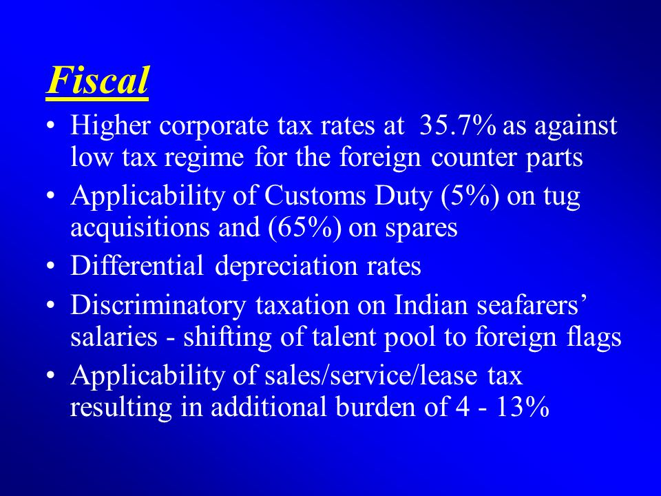 Fiscal Higher corporate tax rates at 35.7% as against low tax regime for the foreign counter parts Applicability of Customs Duty (5%) on tug acquisitions and (65%) on spares Differential depreciation rates Discriminatory taxation on Indian seafarers' salaries - shifting of talent pool to foreign flags Applicability of sales/service/lease tax resulting in additional burden of 4 - 13%