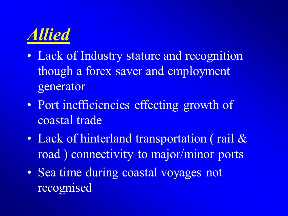 Allied Lack of Industry stature and recognition though a forex saver and employment generator Port inefficiencies effecting growth of coastal trade Lack of hinterland transportation ( rail & road ) connectivity to major/minor ports Sea time during coastal voyages not recognised