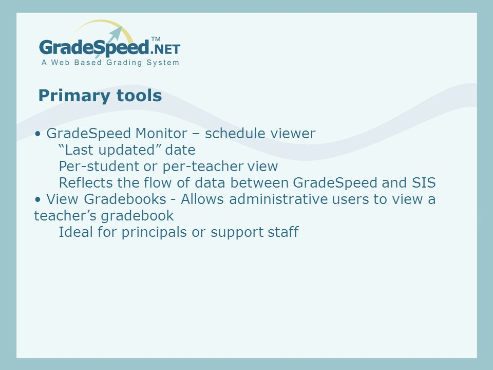 Primary tools GradeSpeed Monitor – schedule viewer Last updated date Per-student or per-teacher view Reflects the flow of data between GradeSpeed and SIS View Gradebooks - Allows administrative users to view a teacher's gradebook Ideal for principals or support staff