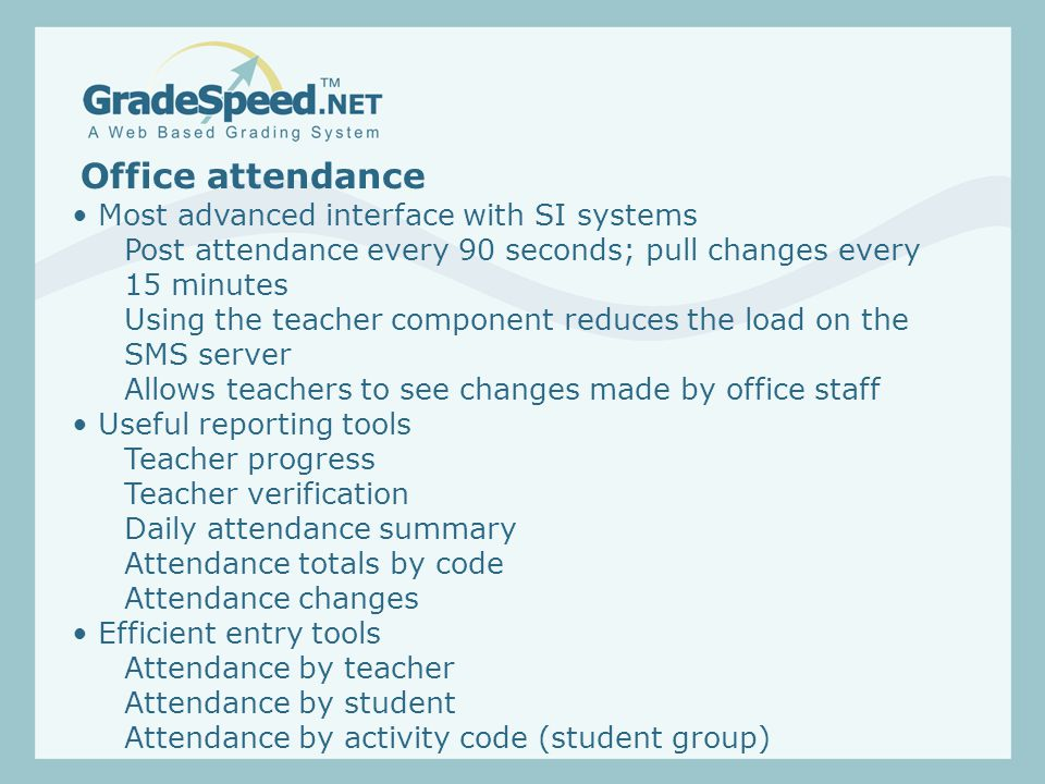 Office attendance Most advanced interface with SI systems Post attendance every 90 seconds; pull changes every 15 minutes Using the teacher component reduces the load on the SMS server Allows teachers to see changes made by office staff Useful reporting tools Teacher progress Teacher verification Daily attendance summary Attendance totals by code Attendance changes Efficient entry tools Attendance by teacher Attendance by student Attendance by activity code (student group)