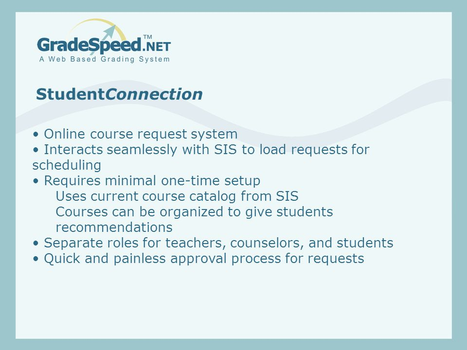 StudentConnection Online course request system Interacts seamlessly with SIS to load requests for scheduling Requires minimal one-time setup Uses current course catalog from SIS Courses can be organized to give students recommendations Separate roles for teachers, counselors, and students Quick and painless approval process for requests