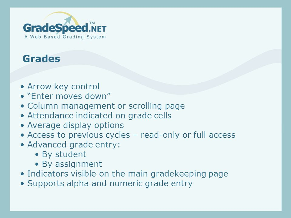 Grades Arrow key control Enter moves down Column management or scrolling page Attendance indicated on grade cells Average display options Access to previous cycles – read-only or full access Advanced grade entry: By student By assignment Indicators visible on the main gradekeeping page Supports alpha and numeric grade entry