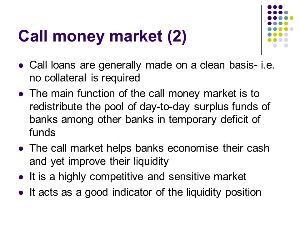 Call money market (2) Call loans are generally made on a clean basis- i.e. no collateral is required The main function of the call money market is to