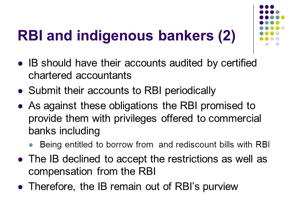 RBI and indigenous bankers (2) IB should have their accounts audited by certified chartered accountants Submit their accounts to RBI periodically As a
