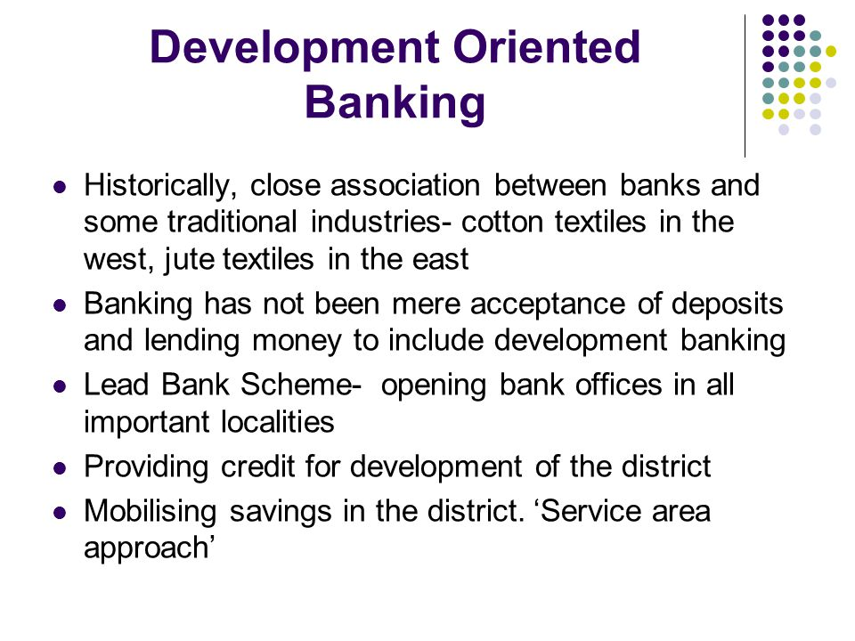 Development Oriented Banking Historically, close association between banks and some traditional industries- cotton textiles in the west, jute textiles