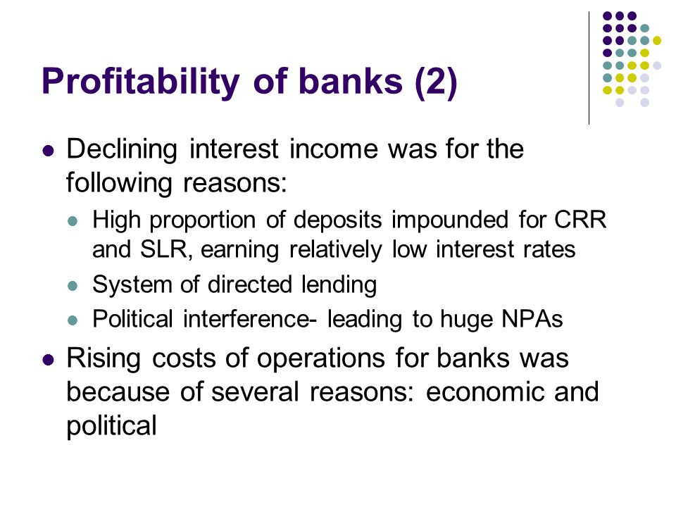 Profitability of banks (2) Declining interest income was for the following reasons: High proportion of deposits impounded for CRR and SLR, earning rel