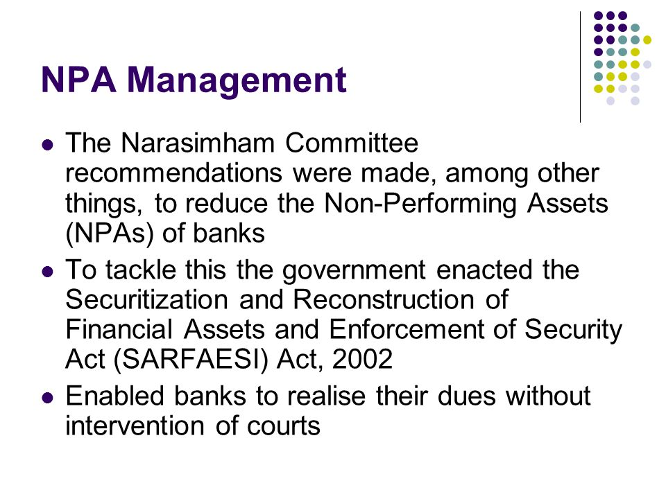 NPA Management The Narasimham Committee recommendations were made, among other things, to reduce the Non-Performing Assets (NPAs) of banks To tackle t