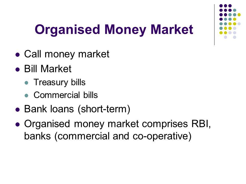 Organised Money Market Call money market Bill Market Treasury bills Commercial bills Bank loans (short-term) Organised money market comprises RBI, ban