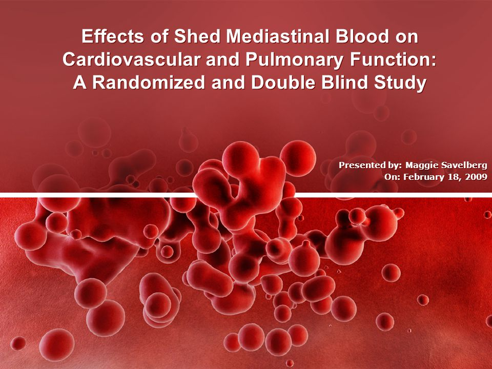 Effects of Shed Mediastinal Blood on Cardiovascular and Pulmonary Function: A Randomized and Double Blind Study Presented by: Maggie Savelberg On: February 18, 2009 Presented by: Maggie Savelberg On: February 18, 2009
