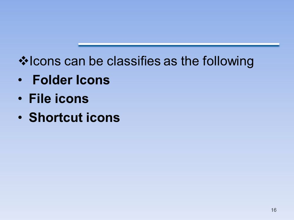  Icons can be classifies as the following Folder Icons File icons Shortcut icons 16