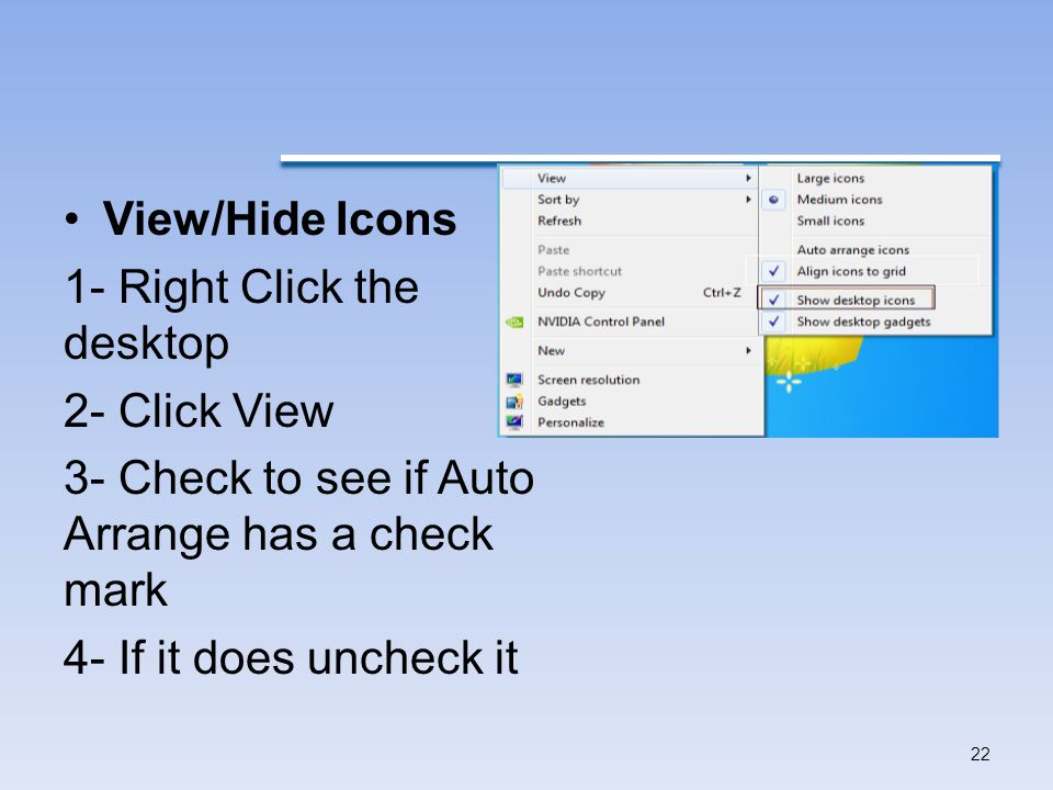 View/Hide Icons 1- Right Click the desktop 2- Click View 3- Check to see if Auto Arrange has a check mark 4- If it does uncheck it 22