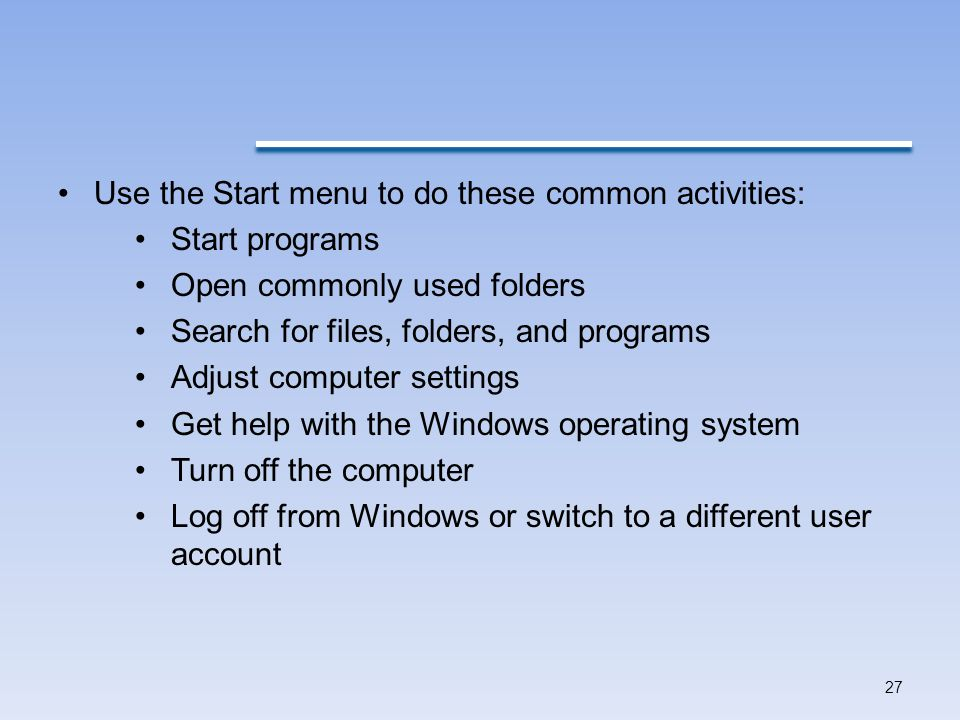 Use the Start menu to do these common activities: Start programs Open commonly used folders Search for files, folders, and programs Adjust computer settings Get help with the Windows operating system Turn off the computer Log off from Windows or switch to a different user account 27