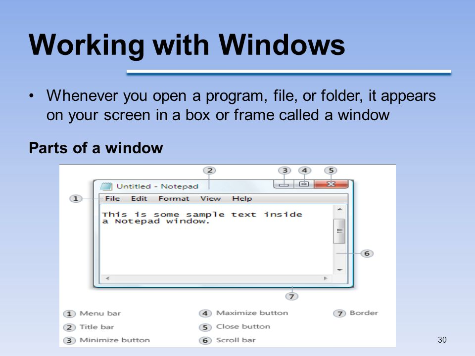 Working with Windows Whenever you open a program, file, or folder, it appears on your screen in a box or frame called a window Parts of a window 30