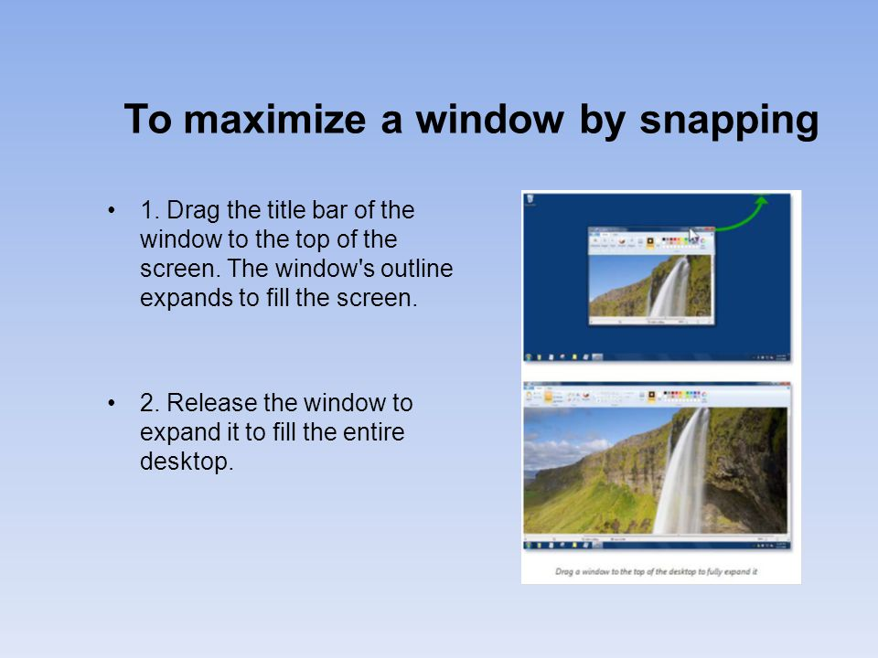 To maximize a window by snapping 1.Drag the title bar of the window to the top of the screen.