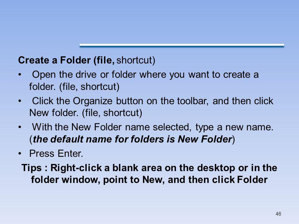 Create a Folder (file, shortcut) Open the drive or folder where you want to create a folder.