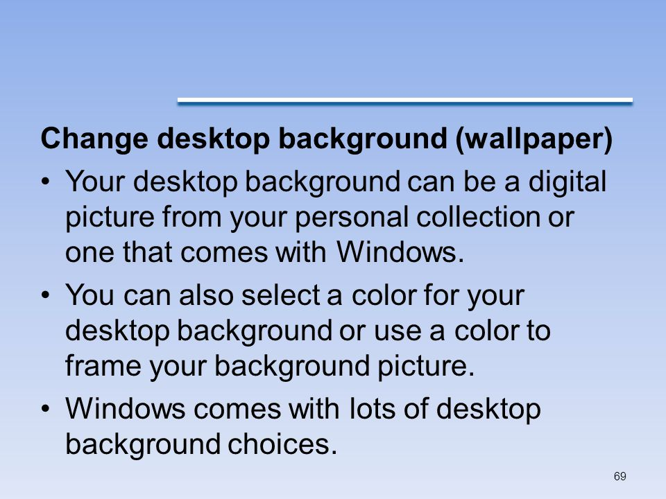 Change desktop background (wallpaper) Your desktop background can be a digital picture from your personal collection or one that comes with Windows.