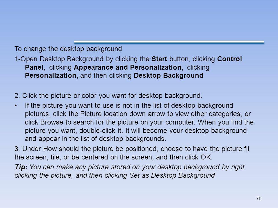 To change the desktop background 1-Open Desktop Background by clicking the Start button, clicking Control Panel, clicking Appearance and Personalization, clicking Personalization, and then clicking Desktop Background 2.