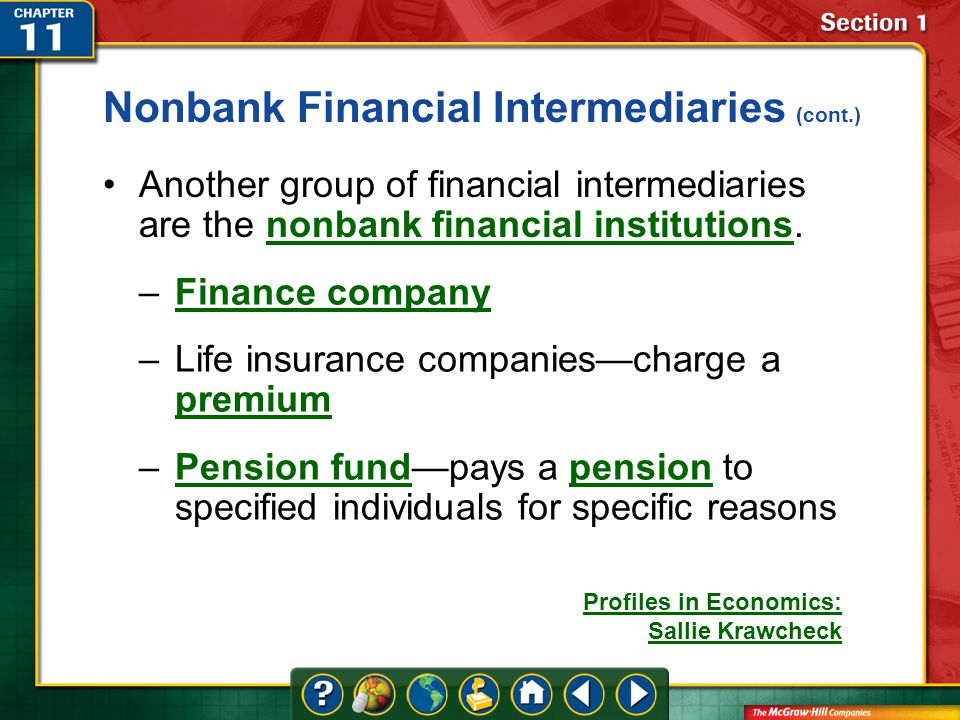 Section 1 Another group of financial intermediaries are the nonbank financial institutions.nonbank financial institutions –Finance companyFinance company –Life insurance companies—charge a premium premium –Pension fund—pays a pension to specified individuals for specific reasonsPension fundpension Nonbank Financial Intermediaries (cont.) Profiles in Economics: Sallie Krawcheck