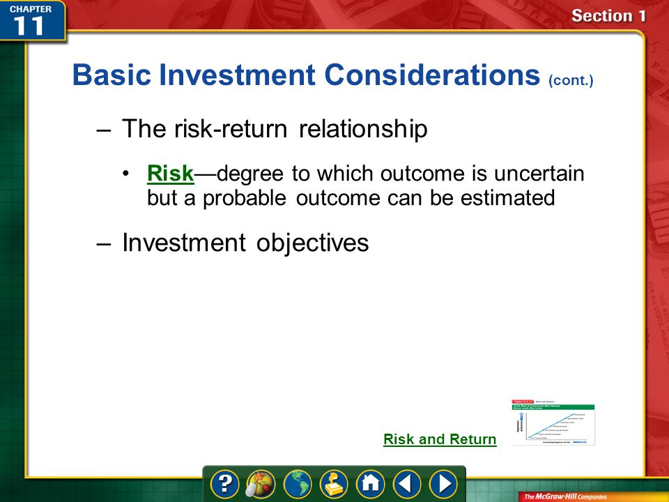 Section 1 –The risk-return relationship Basic Investment Considerations (cont.) Risk and Return –Investment objectives Risk—degree to which outcome is uncertain but a probable outcome can be estimatedRisk