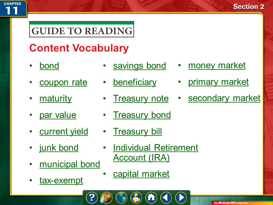 Section 2-Key Terms Content Vocabulary bond coupon rate maturity par value current yield junk bond municipal bond tax-exempt savings bond beneficiary Treasury note Treasury bond Treasury bill Individual Retirement Account (IRA)Individual Retirement Account (IRA) capital market money market primary market secondary market